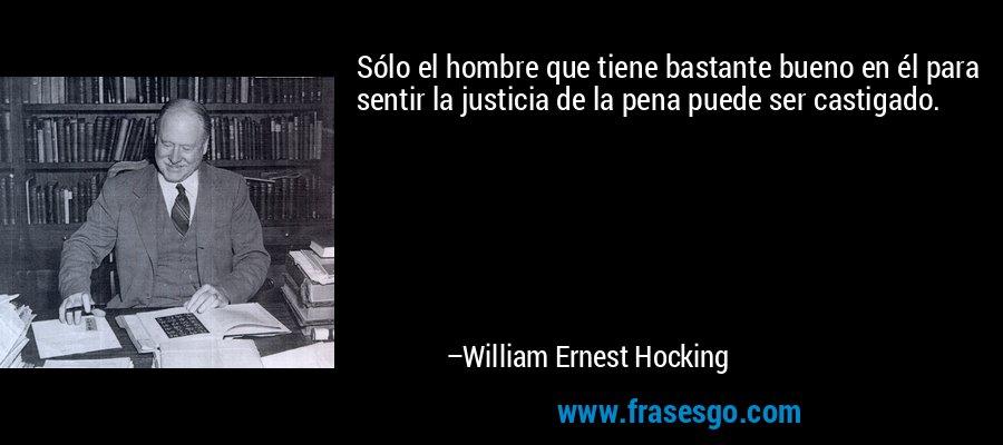 Sólo el hombre que tiene bastante bueno en él para sentir la justicia de la pena puede ser castigado. – William Ernest Hocking