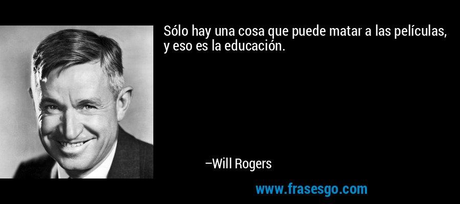 Sólo hay una cosa que puede matar a las películas, y eso es la educación. – Will Rogers