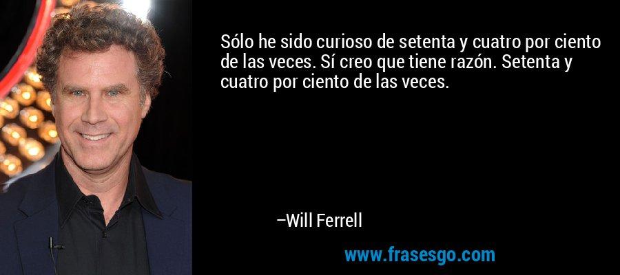 Sólo he sido curioso de setenta y cuatro por ciento de las veces. Sí creo que tiene razón. Setenta y cuatro por ciento de las veces. – Will Ferrell
