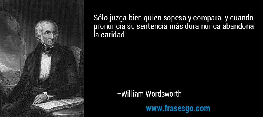 Sólo juzga bien quien sopesa y compara, y cuando pronuncia su sentencia más dura nunca abandona la caridad. – William Wordsworth