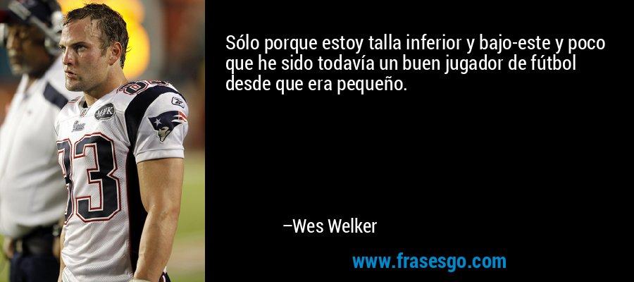Sólo porque estoy talla inferior y bajo-este y poco que he sido todavía un buen jugador de fútbol desde que era pequeño. – Wes Welker