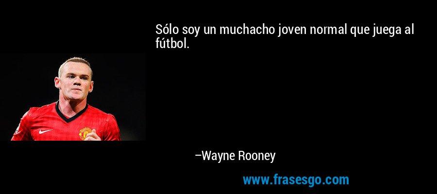 Sólo soy un muchacho joven normal que juega al fútbol. – Wayne Rooney