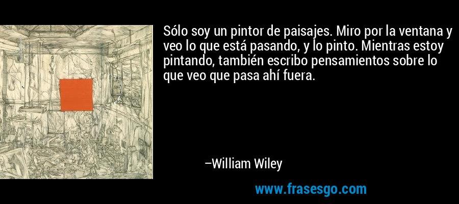 Sólo soy un pintor de paisajes. Miro por la ventana y veo lo que está pasando, y lo pinto. Mientras estoy pintando, también escribo pensamientos sobre lo que veo que pasa ahí fuera. – William Wiley