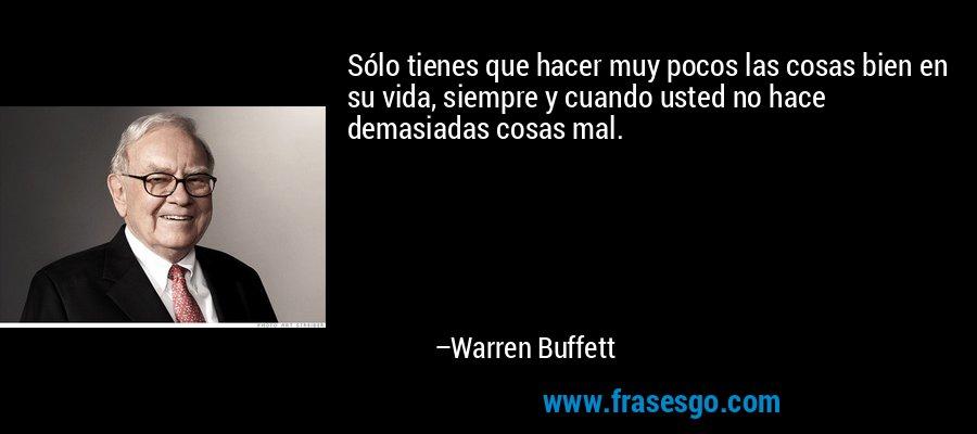 Sólo tienes que hacer muy pocos las cosas bien en su vida, siempre y cuando usted no hace demasiadas cosas mal. – Warren Buffett