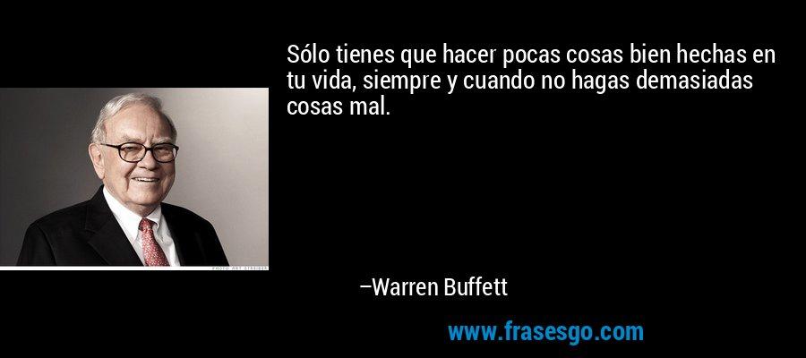 Sólo tienes que hacer pocas cosas bien hechas en tu vida, siempre y cuando no hagas demasiadas cosas mal. – Warren Buffett