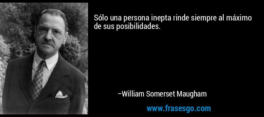 Sólo una persona inepta rinde siempre al máximo de sus posibilidades. – William Somerset Maugham