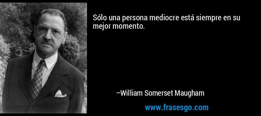 Sólo una persona mediocre está siempre en su mejor momento. – William Somerset Maugham