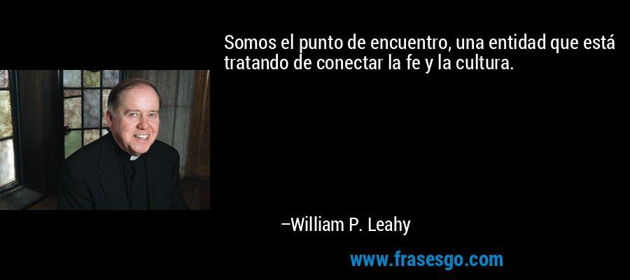 Somos el punto de encuentro, una entidad que está tratando de conectar la fe y la cultura. – William P. Leahy