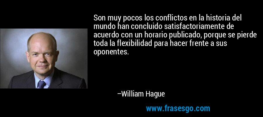 Son muy pocos los conflictos en la historia del mundo han concluido satisfactoriamente de acuerdo con un horario publicado, porque se pierde toda la flexibilidad para hacer frente a sus oponentes. – William Hague