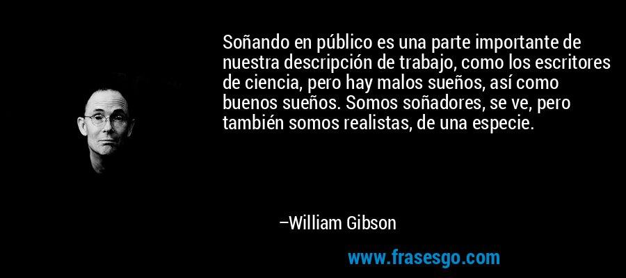 Soñando en público es una parte importante de nuestra descripción de trabajo, como los escritores de ciencia, pero hay malos sueños, así como buenos sueños. Somos soñadores, se ve, pero también somos realistas, de una especie. – William Gibson