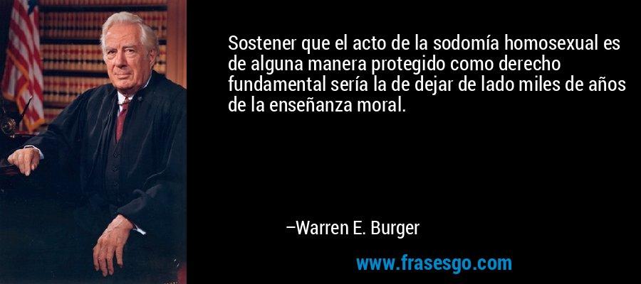 Sostener que el acto de la sodomía homosexual es de alguna manera protegido como derecho fundamental sería la de dejar de lado miles de años de la enseñanza moral. – Warren E. Burger