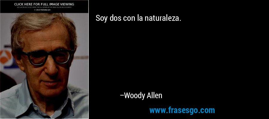 Soy dos con la naturaleza. – Woody Allen