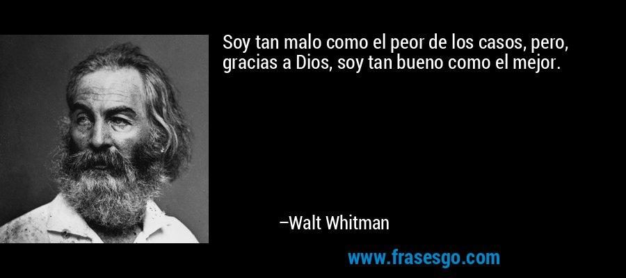 Soy tan malo como el peor de los casos, pero, gracias a Dios, soy tan bueno como el mejor. – Walt Whitman