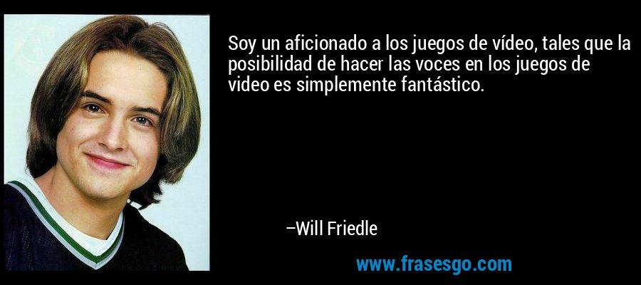 Soy un aficionado a los juegos de vídeo, tales que la posibilidad de hacer las voces en los juegos de video es simplemente fantástico. – Will Friedle