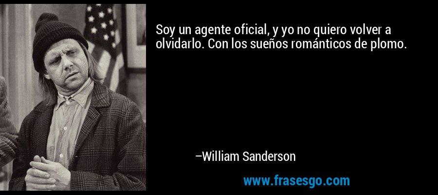 Soy un agente oficial, y yo no quiero volver a olvidarlo. Con los sueños románticos de plomo. – William Sanderson