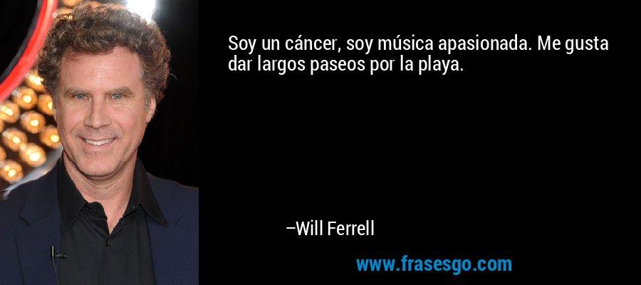 Soy un cáncer, soy música apasionada. Me gusta dar largos paseos por la playa. – Will Ferrell