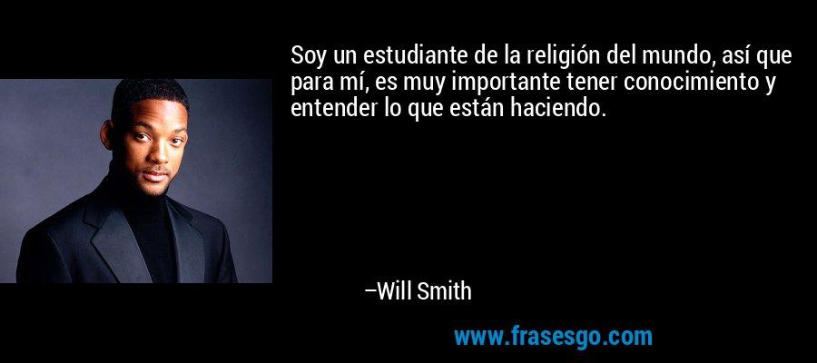 Soy un estudiante de la religión del mundo, así que para mí, es muy importante tener conocimiento y entender lo que están haciendo. – Will Smith
