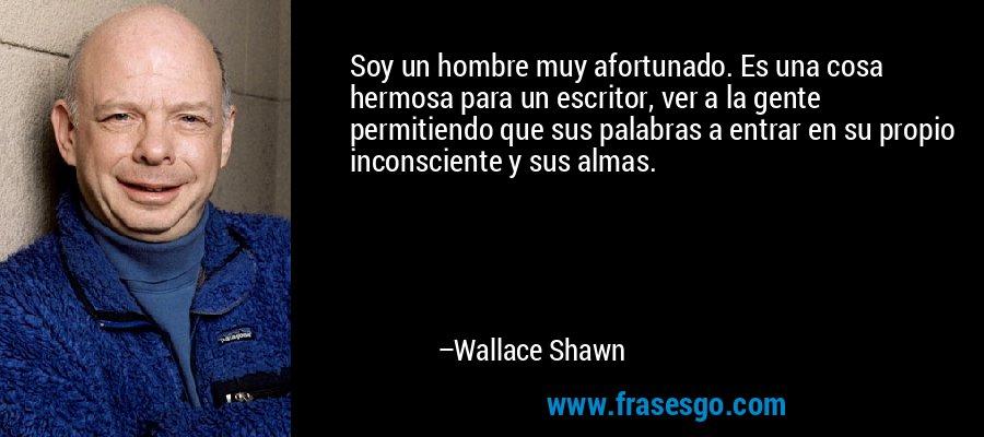 Soy un hombre muy afortunado. Es una cosa hermosa para un escritor, ver a la gente permitiendo que sus palabras a entrar en su propio inconsciente y sus almas. – Wallace Shawn