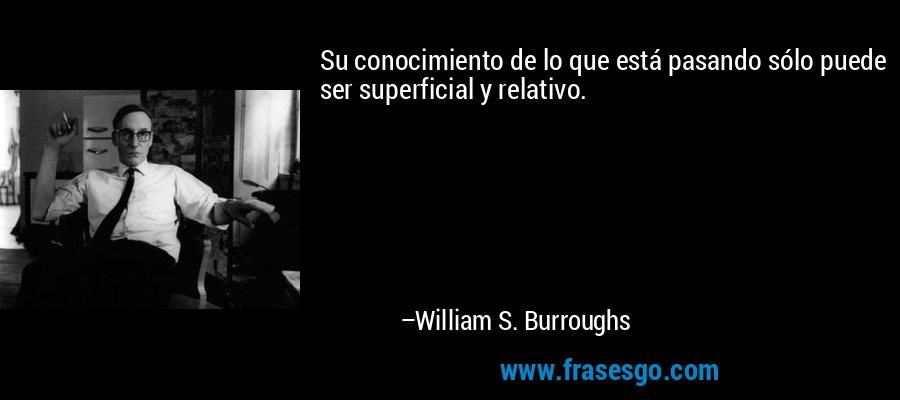 Su conocimiento de lo que está pasando sólo puede ser superficial y relativo. – William S. Burroughs