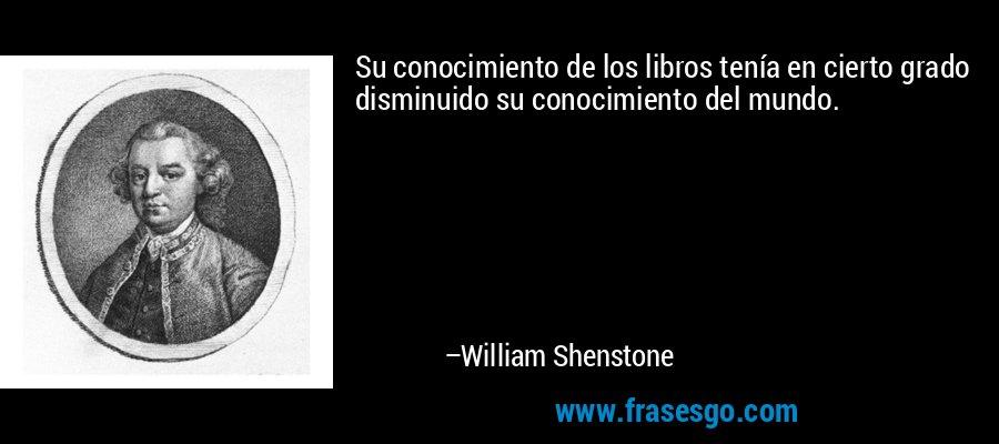 Su conocimiento de los libros tenía en cierto grado disminuido su conocimiento del mundo. – William Shenstone