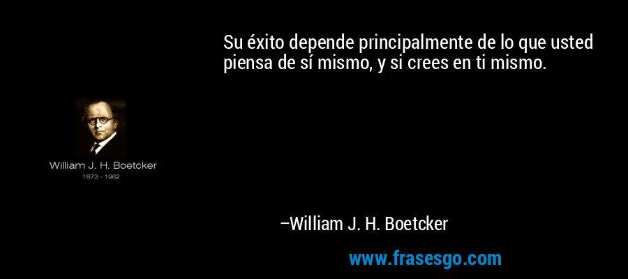 Su éxito depende principalmente de lo que usted piensa de sí mismo, y si crees en ti mismo. – William J. H. Boetcker
