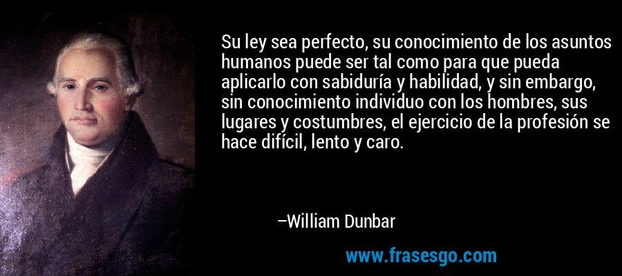 Su ley sea perfecto, su conocimiento de los asuntos humanos puede ser tal como para que pueda aplicarlo con sabiduría y habilidad, y sin embargo, sin conocimiento individuo con los hombres, sus lugares y costumbres, el ejercicio de la profesión se hace difícil, lento y caro. – William Dunbar