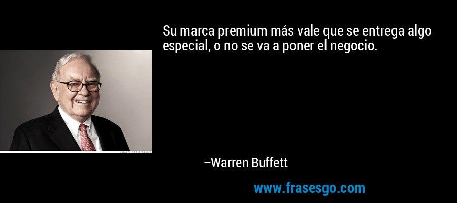 Su marca premium más vale que se entrega algo especial, o no se va a poner el negocio. – Warren Buffett