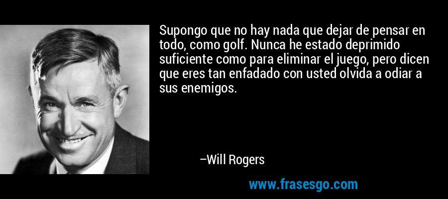 Supongo que no hay nada que dejar de pensar en todo, como golf. Nunca he estado deprimido suficiente como para eliminar el juego, pero dicen que eres tan enfadado con usted olvida a odiar a sus enemigos. – Will Rogers