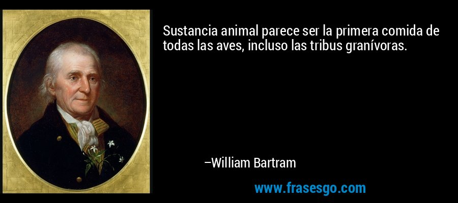 Sustancia animal parece ser la primera comida de todas las aves, incluso las tribus granívoras. – William Bartram