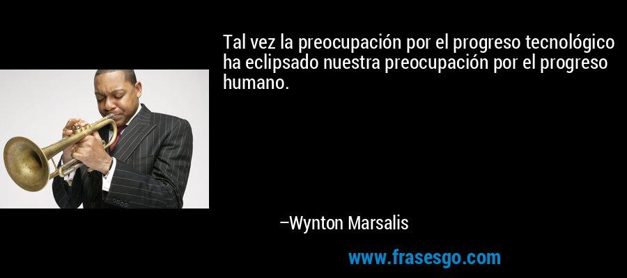 Tal vez la preocupación por el progreso tecnológico ha eclipsado nuestra preocupación por el progreso humano. – Wynton Marsalis