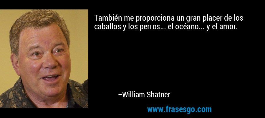 También me proporciona un gran placer de los caballos y los perros... el océano... y el amor. – William Shatner