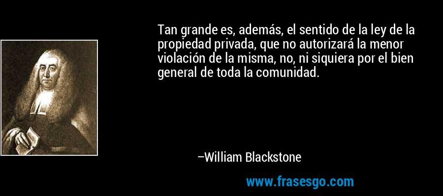 Tan grande es, además, el sentido de la ley de la propiedad privada, que no autorizará la menor violación de la misma, no, ni siquiera por el bien general de toda la comunidad. – William Blackstone