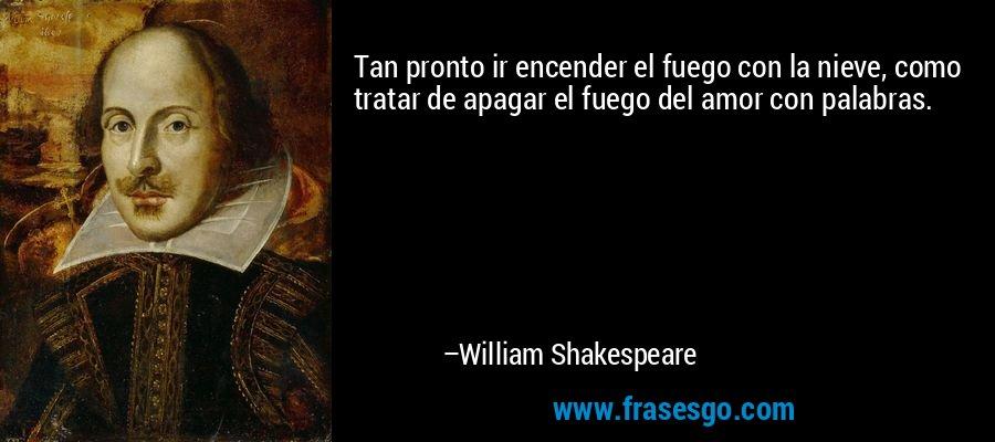 Tan pronto ir encender el fuego con la nieve, como tratar de apagar el fuego del amor con palabras. – William Shakespeare