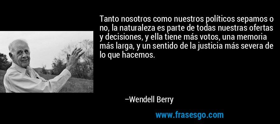 Tanto nosotros como nuestros políticos sepamos o no, la naturaleza es parte de todas nuestras ofertas y decisiones, y ella tiene más votos, una memoria más larga, y un sentido de la justicia más severa de lo que hacemos. – Wendell Berry