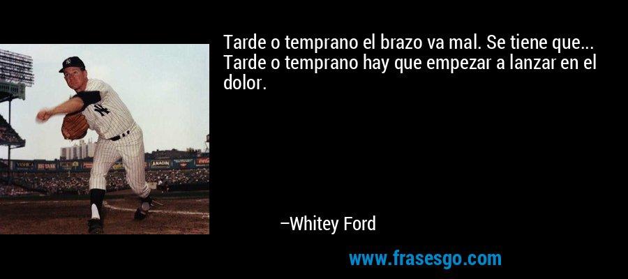 Tarde o temprano el brazo va mal. Se tiene que... Tarde o temprano hay que empezar a lanzar en el dolor. – Whitey Ford