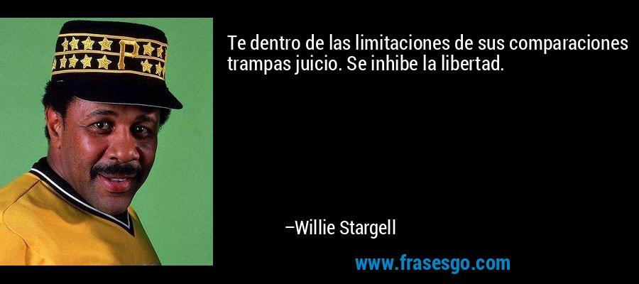 Te dentro de las limitaciones de sus comparaciones trampas juicio. Se inhibe la libertad. – Willie Stargell