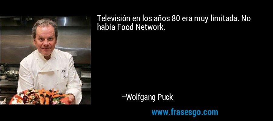 Televisión en los años 80 era muy limitada. No había Food Network. – Wolfgang Puck