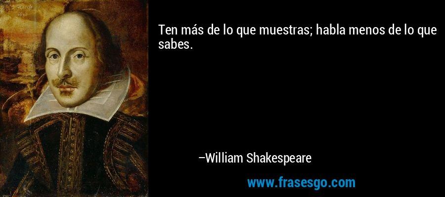 Ten más de lo que muestras; habla menos de lo que sabes. – William Shakespeare