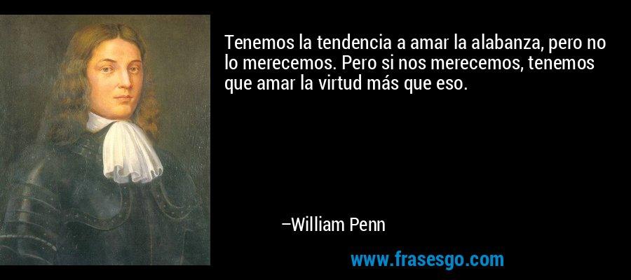 Tenemos la tendencia a amar la alabanza, pero no lo merecemos. Pero si nos merecemos, tenemos que amar la virtud más que eso. – William Penn