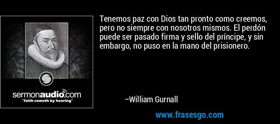 Tenemos paz con Dios tan pronto como creemos, pero no siempre con nosotros mismos. El perdón puede ser pasado firma y sello del príncipe, y sin embargo, no puso en la mano del prisionero. – William Gurnall