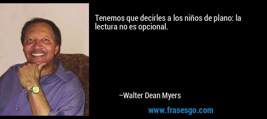 Tenemos que decirles a los niños de plano: la lectura no es opcional. – Walter Dean Myers