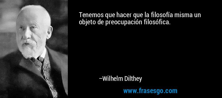 Tenemos que hacer que la filosofía misma un objeto de preocupación filosófica. – Wilhelm Dilthey