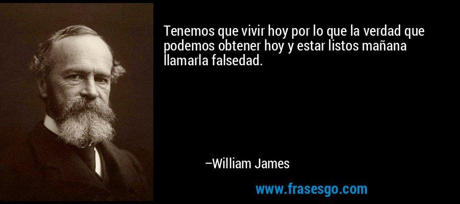 Tenemos que vivir hoy por lo que la verdad que podemos obtener hoy y estar listos mañana llamarla falsedad. – William James