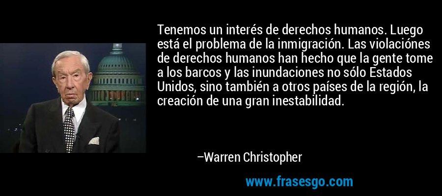 Tenemos un interés de derechos humanos. Luego está el problema de la inmigración. Las violaciónes de derechos humanos han hecho que la gente tome a los barcos y las inundaciones no sólo Estados Unidos, sino también a otros países de la región, la creación de una gran inestabilidad. – Warren Christopher
