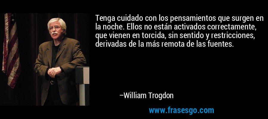 Tenga cuidado con los pensamientos que surgen en la noche. Ellos no están activados correctamente, que vienen en torcida, sin sentido y restricciones, derivadas de la más remota de las fuentes. – William Trogdon