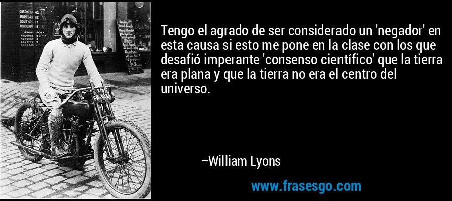 Tengo el agrado de ser considerado un 'negador' en esta causa si esto me pone en la clase con los que desafió imperante 'consenso científico' que la tierra era plana y que la tierra no era el centro del universo. – William Lyons