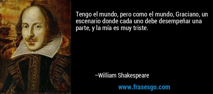 Tengo el mundo, pero como el mundo, Graciano, un escenario donde cada uno debe desempeñar una parte, y la mía es muy triste. – William Shakespeare