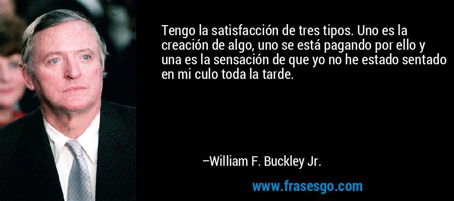 Tengo la satisfacción de tres tipos. Uno es la creación de algo, uno se está pagando por ello y una es la sensación de que yo no he estado sentado en mi culo toda la tarde. – William F. Buckley Jr.