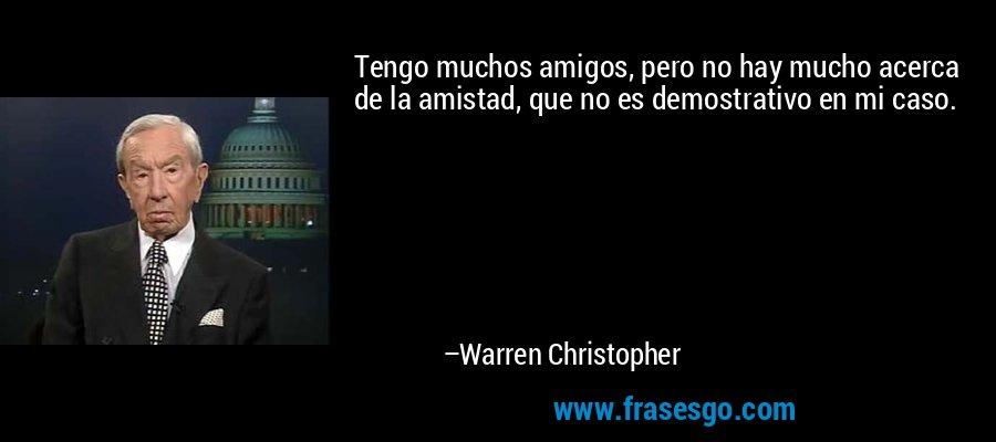 Tengo muchos amigos, pero no hay mucho acerca de la amistad, que no es demostrativo en mi caso. – Warren Christopher