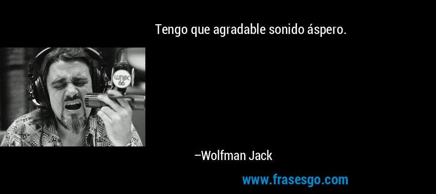 Tengo que agradable sonido áspero. – Wolfman Jack
